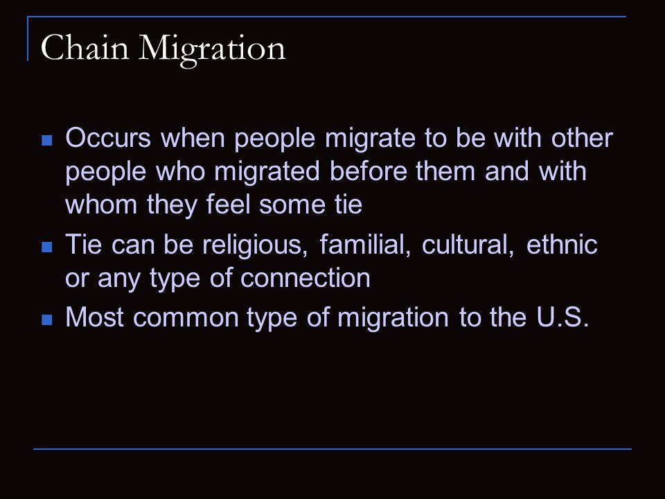 Chain Migration Occurs when people migrate to be with other people who migrated before them and with whom they feel some tie Tie can be religious, fam