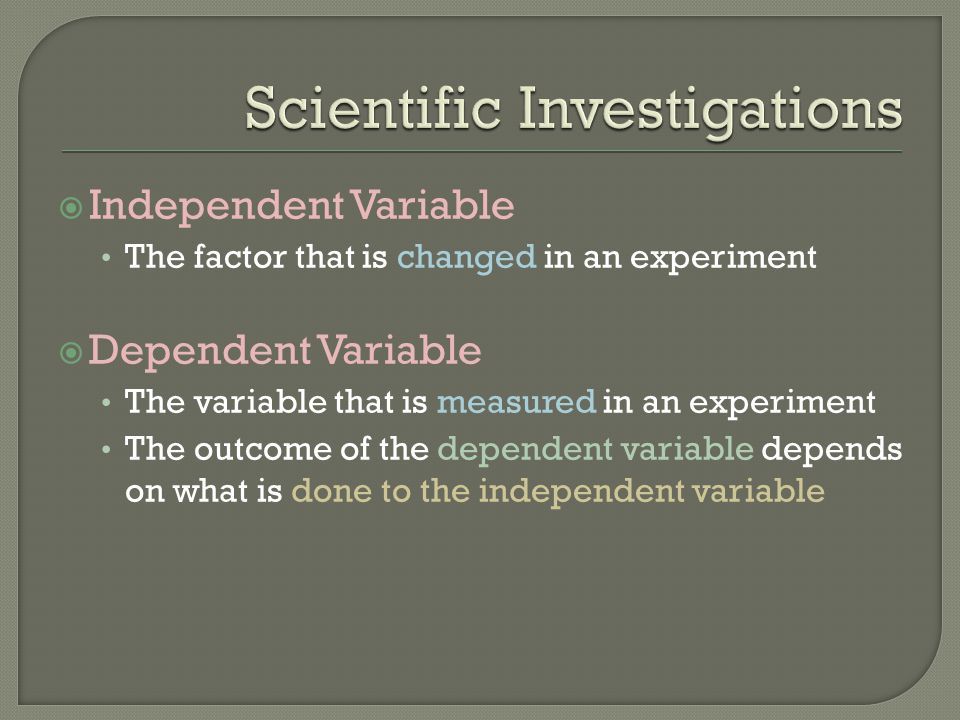  Independent Variable The factor that is changed in an experiment  Dependent Variable The variable that is measured in an experiment The outcome of