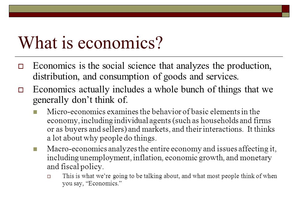 What is economics?  Economics is the social science that analyzes the production, distribution, and consumption of goods and services.  Economics ac