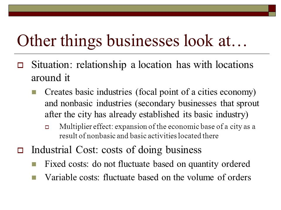 Other things businesses look at…  Situation: relationship a location has with locations around it Creates basic industries (focal point of a cities e