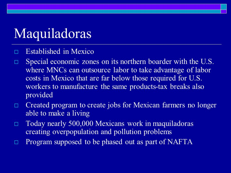 Maquiladoras  Established in Mexico  Special economic zones on its northern boarder with the U.S. where MNCs can outsource labor to take advantage o