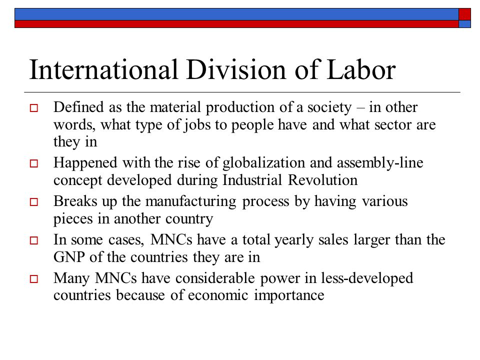 International Division of Labor  Defined as the material production of a society – in other words, what type of jobs to people have and what sector a