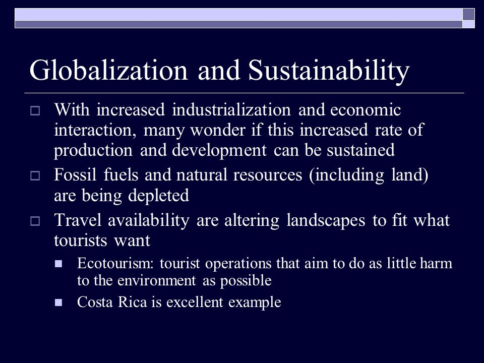Globalization and Sustainability  With increased industrialization and economic interaction, many wonder if this increased rate of production and dev