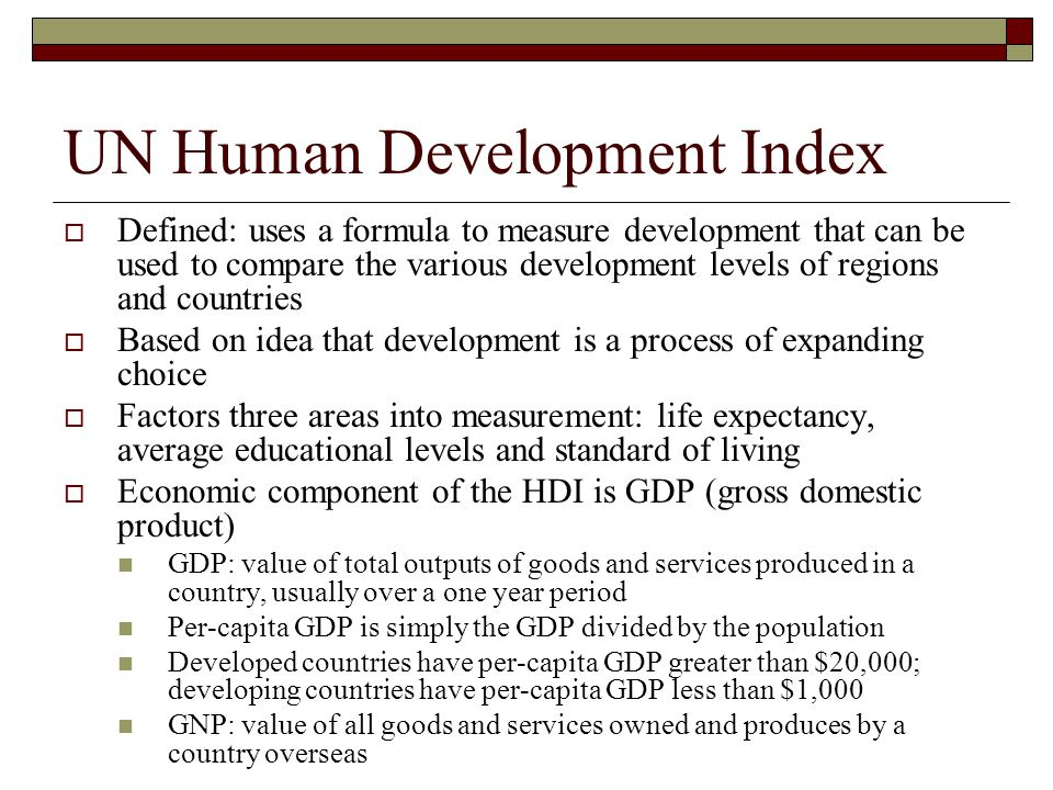 UN Human Development Index  Defined: uses a formula to measure development that can be used to compare the various development levels of regions and