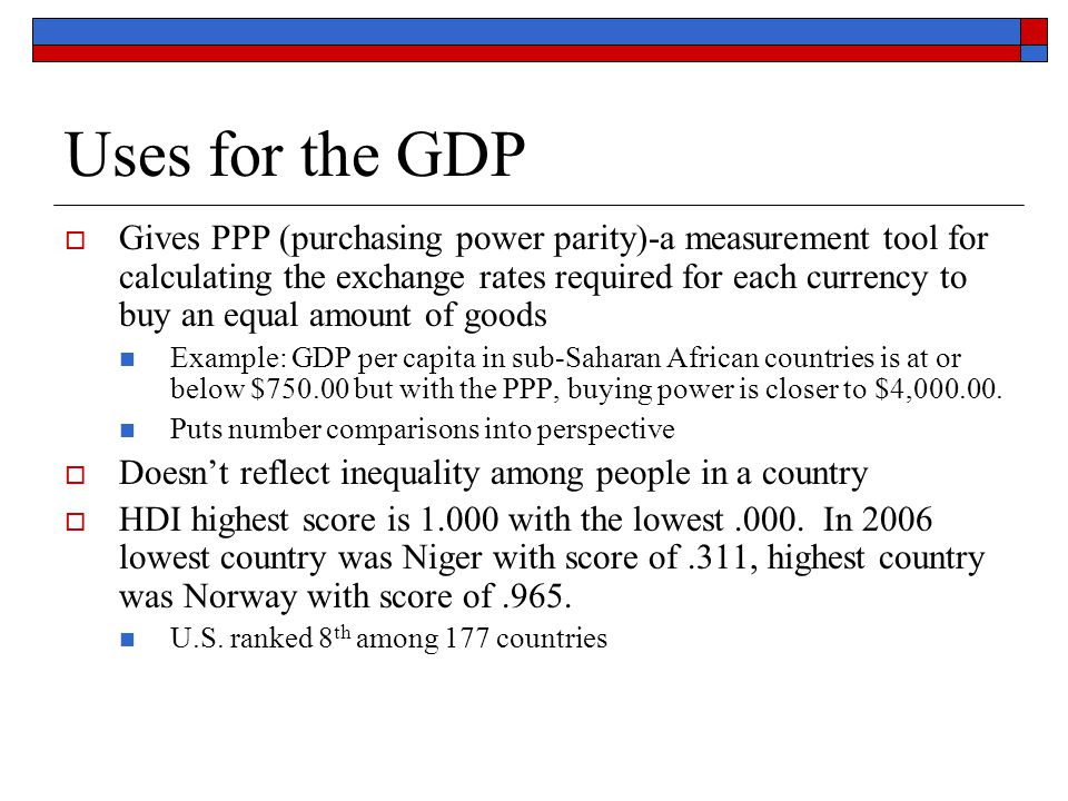 Uses for the GDP  Gives PPP (purchasing power parity)-a measurement tool for calculating the exchange rates required for each currency to buy an equa