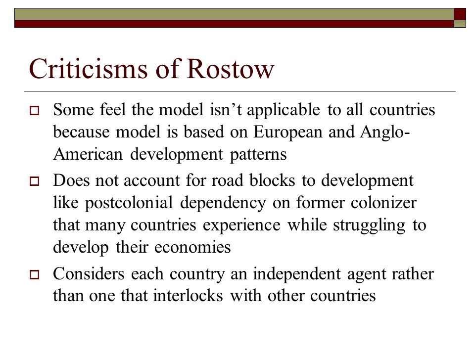 Criticisms of Rostow  Some feel the model isn't applicable to all countries because model is based on European and Anglo- American development patter