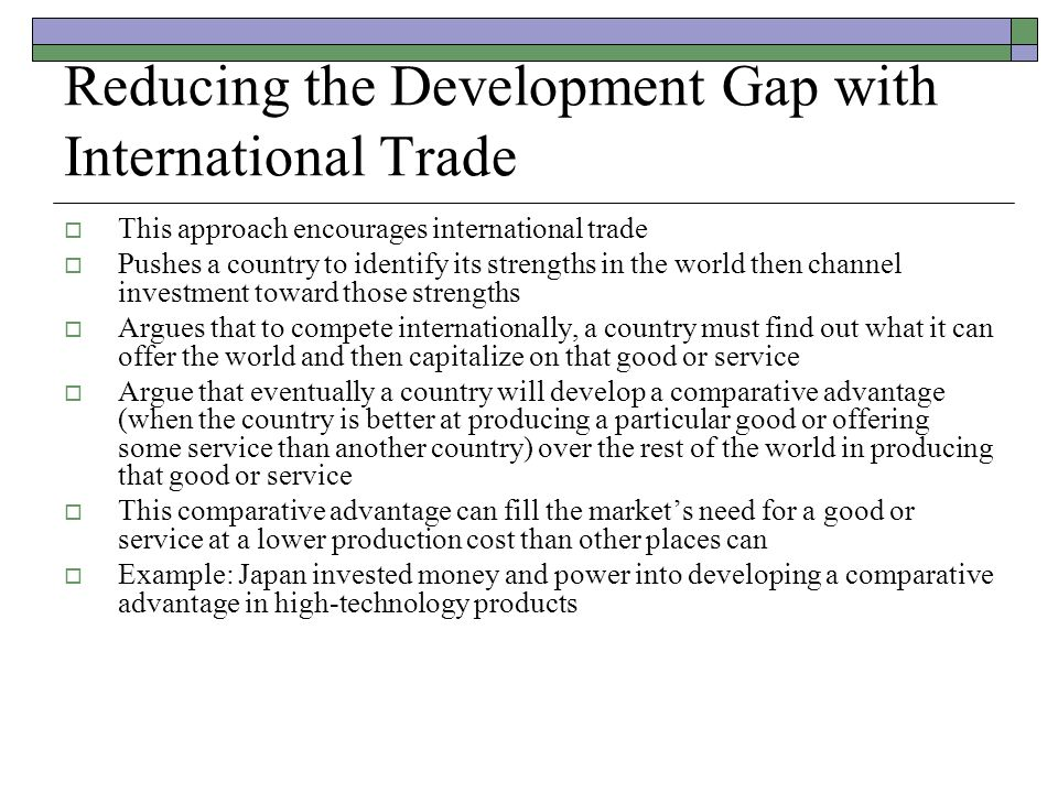 Reducing the Development Gap with International Trade  This approach encourages international trade  Pushes a country to identify its strengths in t