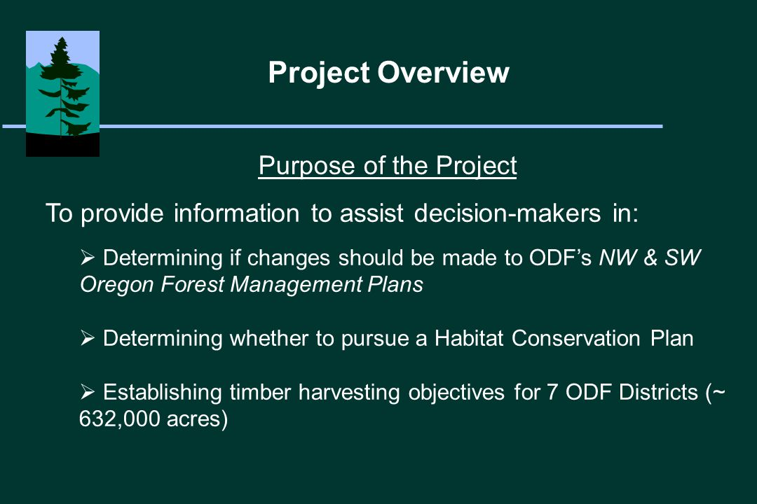 Purpose of the Project To provide information to assist decision-makers in:  Determining if changes should be made to ODF's NW & SW Oregon Forest Management Plans  Determining whether to pursue a Habitat Conservation Plan  Establishing timber harvesting objectives for 7 ODF Districts (~ 632,000 acres) Project Overview