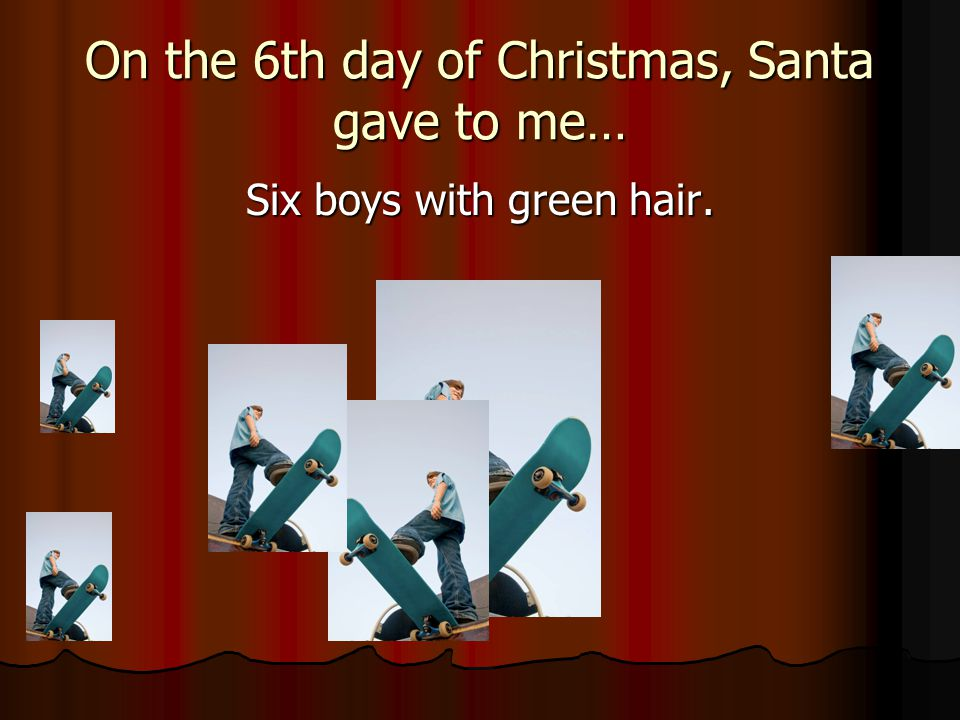 On the 6th day of Christmas, Santa gave to me… Six boys with green hair.