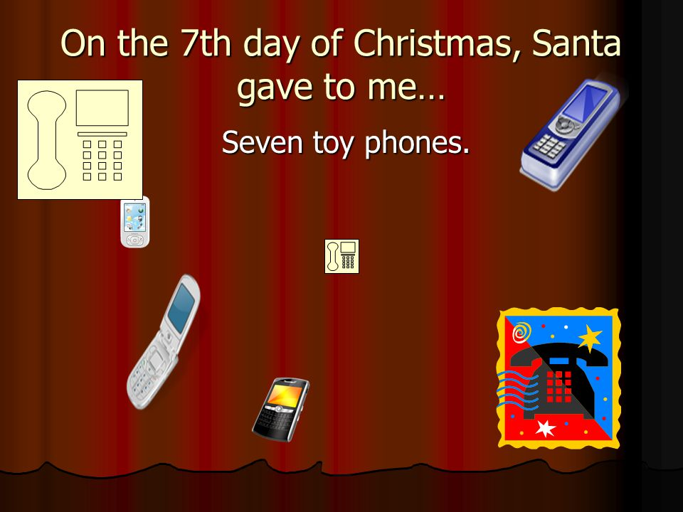 On the 7th day of Christmas, Santa gave to me… Seven toy phones. Seven toy phones.