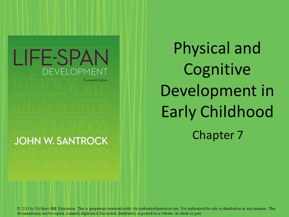 Physical and Cognitive Development in Early Childhood Chapter 7 © 2013 by McGraw-Hill Education. This is proprietary material solely for authorized in