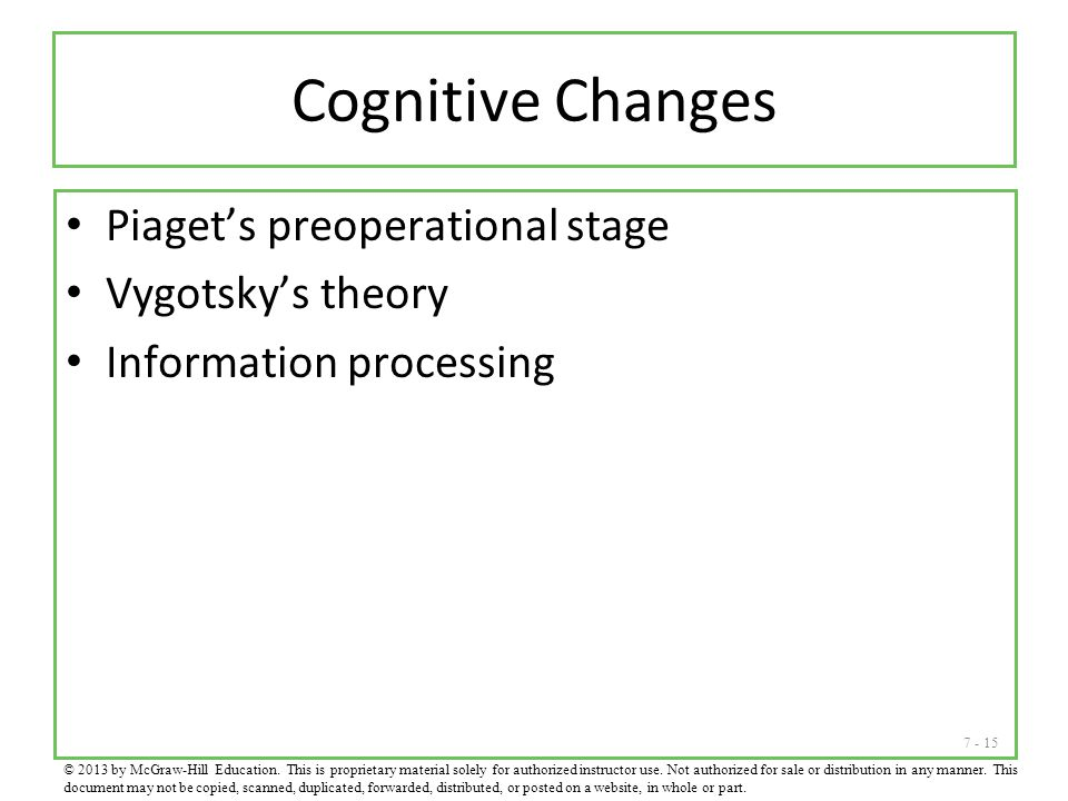 7 - 15 Cognitive Changes Piaget's preoperational stage Vygotsky's theory Information processing © 2013 by McGraw-Hill Education. This is proprietary m