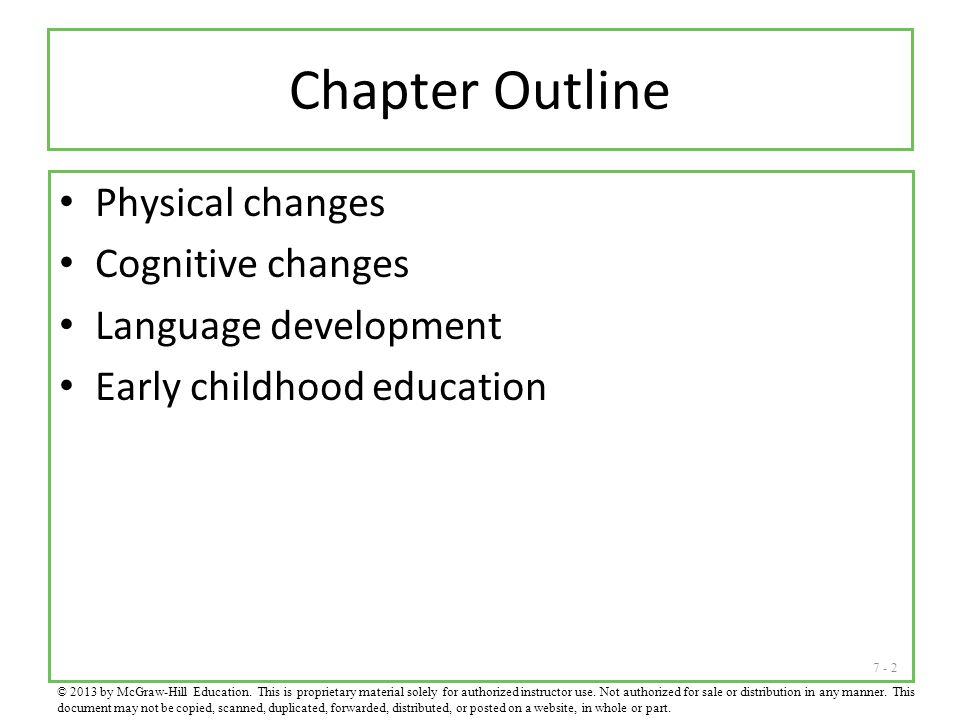 7 - 2 Chapter Outline Physical changes Cognitive changes Language development Early childhood education © 2013 by McGraw-Hill Education. This is propr