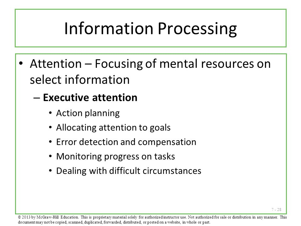 7 - 28 Information Processing Attention – Focusing of mental resources on select information – Executive attention Action planning Allocating attentio