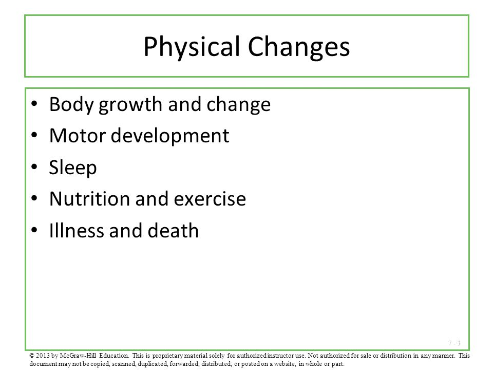 7 - 3 Physical Changes Body growth and change Motor development Sleep Nutrition and exercise Illness and death © 2013 by McGraw-Hill Education. This i