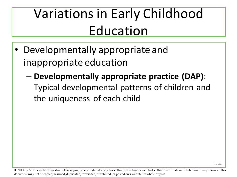 7 - 44 Variations in Early Childhood Education Developmentally appropriate and inappropriate education – Developmentally appropriate practice (DAP): T
