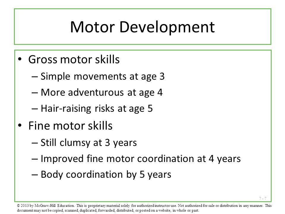 7 - 7 Motor Development Gross motor skills – Simple movements at age 3 – More adventurous at age 4 – Hair-raising risks at age 5 Fine motor skills – S