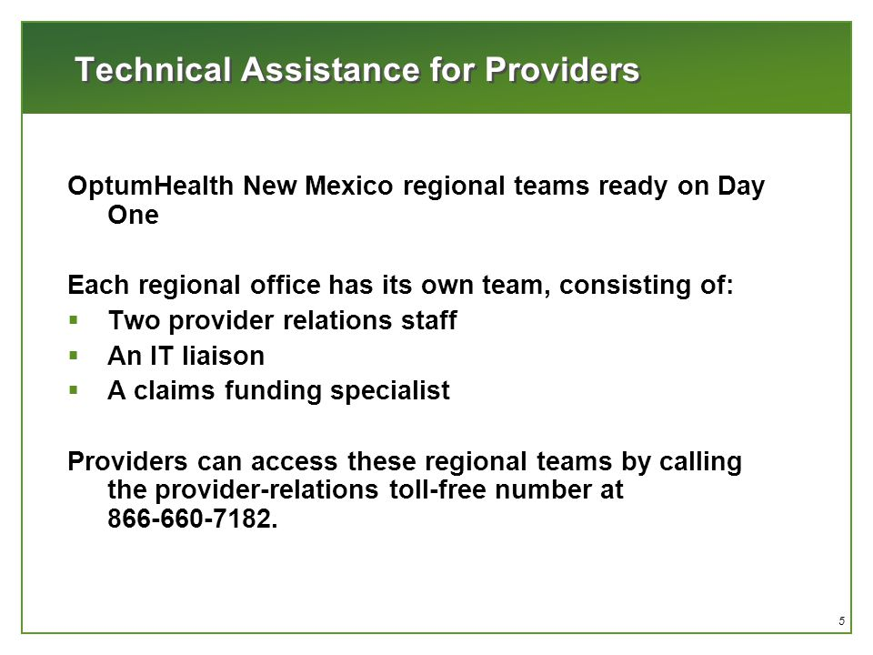 5 Technical Assistance for Providers OptumHealth New Mexico regional teams ready on Day One Each regional office has its own team, consisting of:  Two provider relations staff  An IT liaison  A claims funding specialist Providers can access these regional teams by calling the provider-relations toll-free number at 866-660-7182.