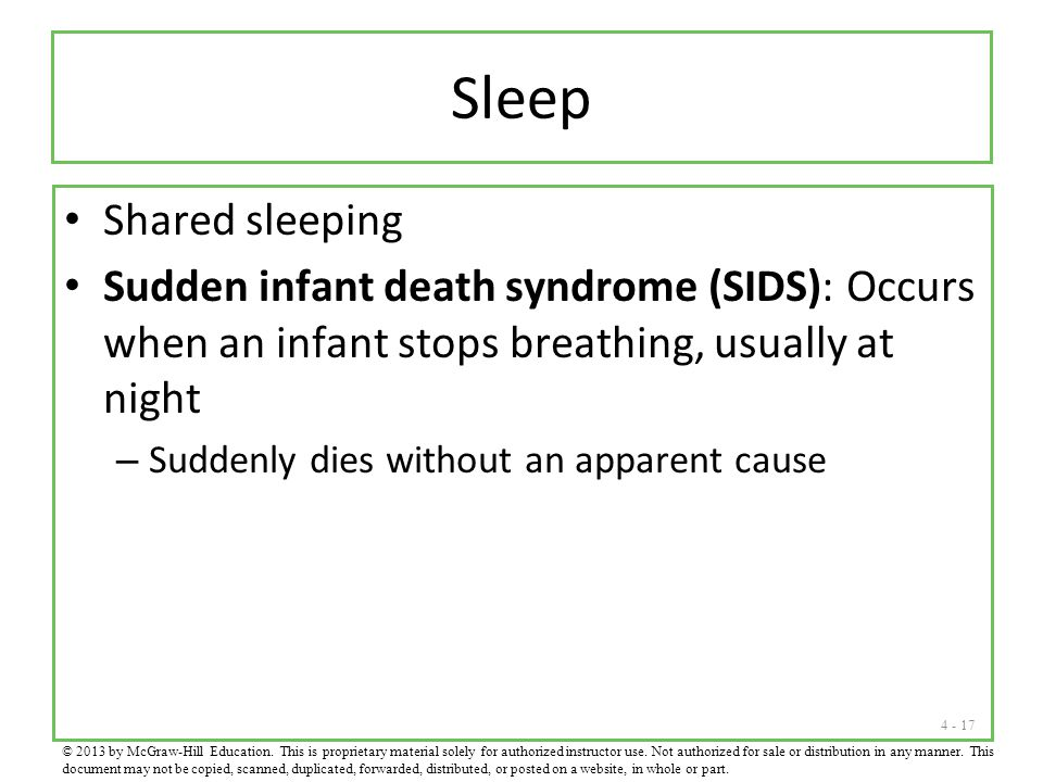 4 - 17 Sleep Shared sleeping Sudden infant death syndrome (SIDS): Occurs when an infant stops breathing, usually at night – Suddenly dies without an apparent cause © 2013 by McGraw-Hill Education.