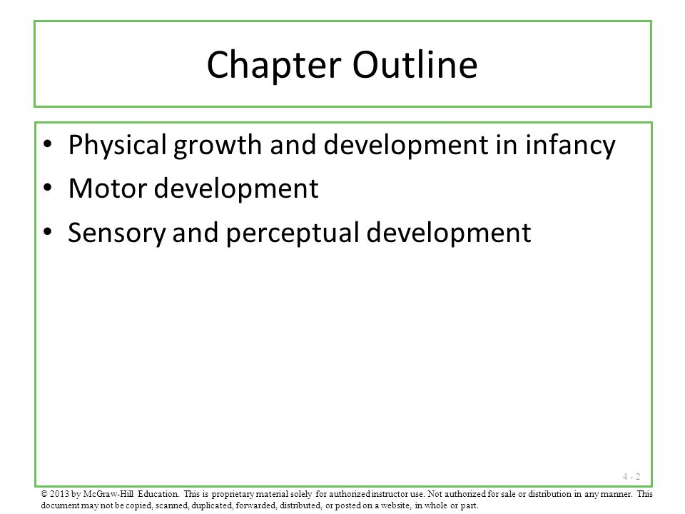 4 - 2 Chapter Outline Physical growth and development in infancy Motor development Sensory and perceptual development © 2013 by McGraw-Hill Education.