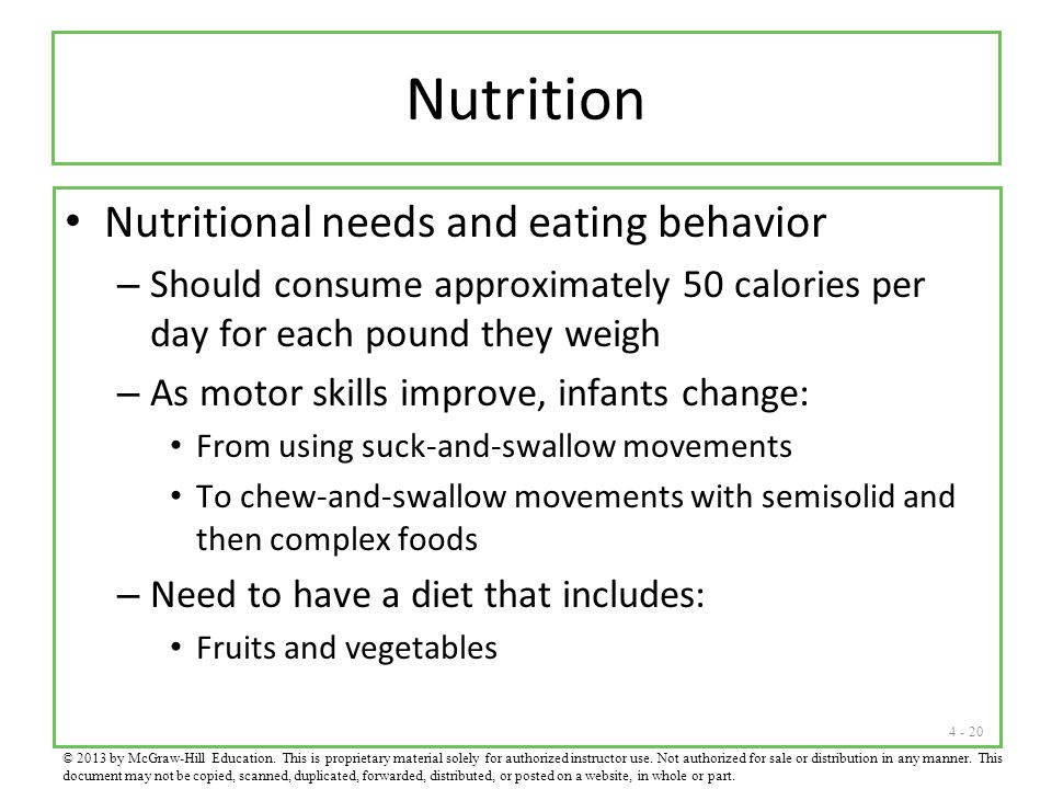 4 - 20 Nutrition Nutritional needs and eating behavior – Should consume approximately 50 calories per day for each pound they weigh – As motor skills improve, infants change: From using suck-and-swallow movements To chew-and-swallow movements with semisolid and then complex foods – Need to have a diet that includes: Fruits and vegetables © 2013 by McGraw-Hill Education.