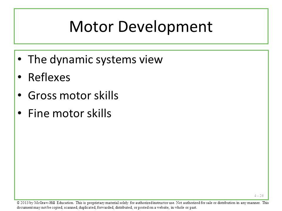 4 - 26 Motor Development The dynamic systems view Reflexes Gross motor skills Fine motor skills © 2013 by McGraw-Hill Education.