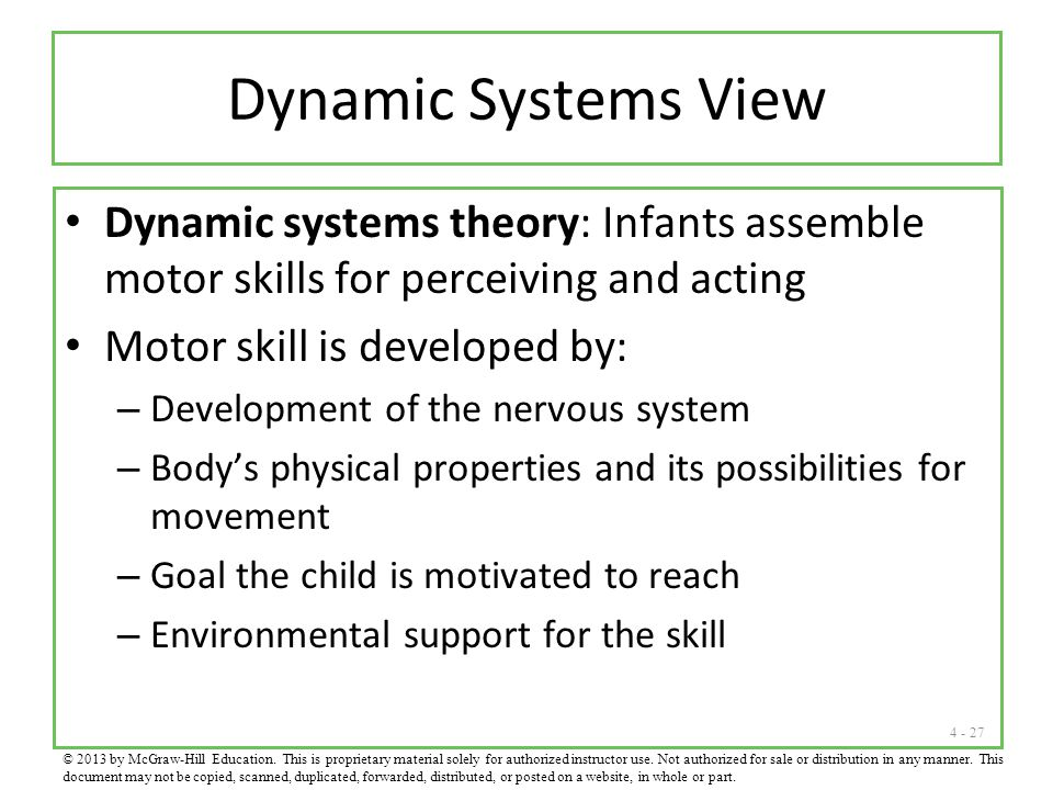 4 - 27 Dynamic Systems View Dynamic systems theory: Infants assemble motor skills for perceiving and acting Motor skill is developed by: – Development