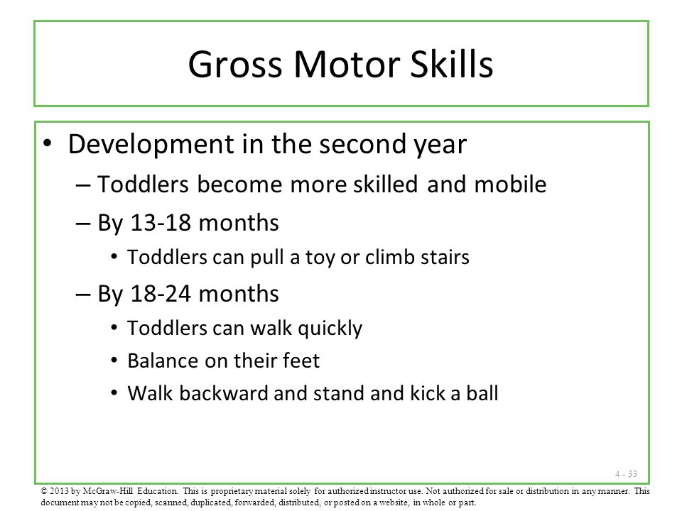 4 - 33 Gross Motor Skills Development in the second year – Toddlers become more skilled and mobile – By 13-18 months Toddlers can pull a toy or climb stairs – By 18-24 months Toddlers can walk quickly Balance on their feet Walk backward and stand and kick a ball © 2013 by McGraw-Hill Education.