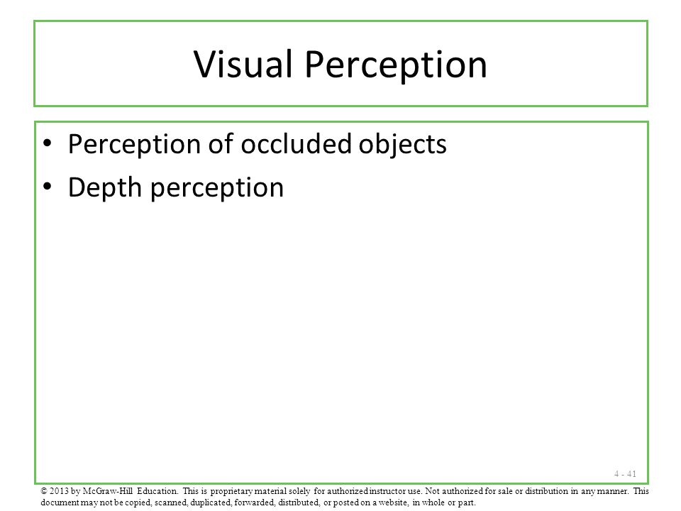 4 - 41 Visual Perception Perception of occluded objects Depth perception © 2013 by McGraw-Hill Education. This is proprietary material solely for auth