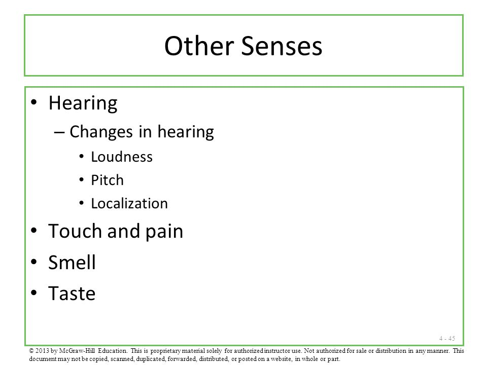 4 - 45 Other Senses Hearing – Changes in hearing Loudness Pitch Localization Touch and pain Smell Taste © 2013 by McGraw-Hill Education. This is propr