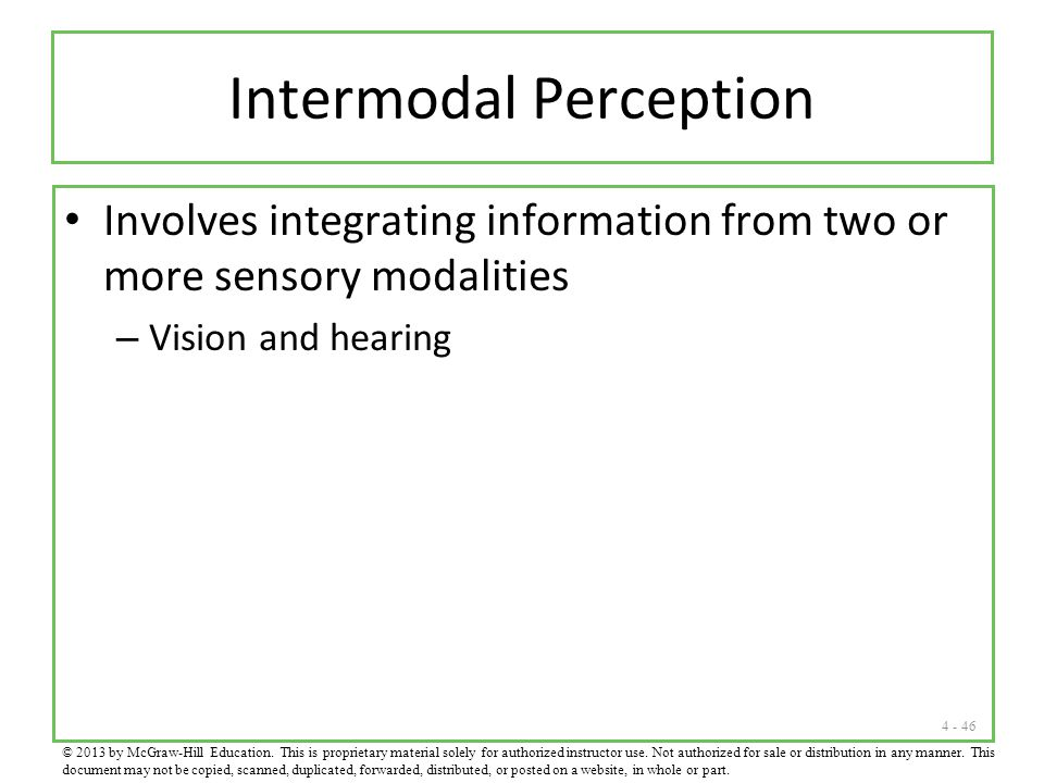 4 - 46 Intermodal Perception Involves integrating information from two or more sensory modalities – Vision and hearing © 2013 by McGraw-Hill Education