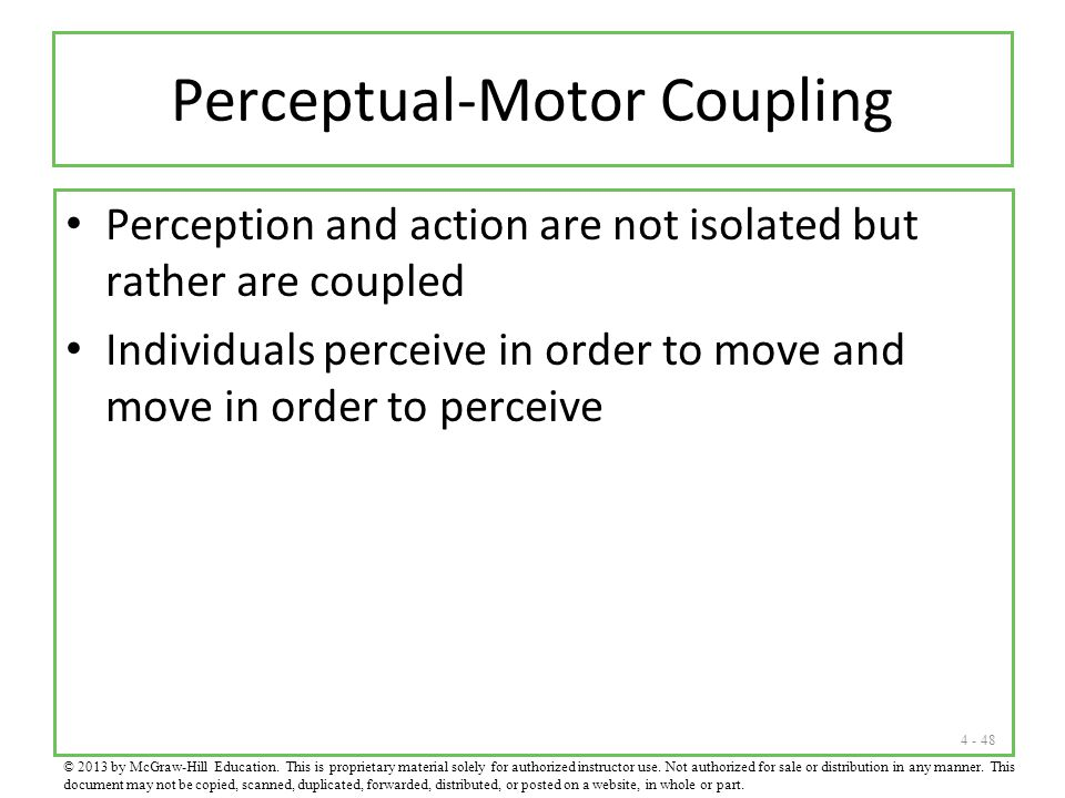 4 - 48 Perceptual-Motor Coupling Perception and action are not isolated but rather are coupled Individuals perceive in order to move and move in order to perceive © 2013 by McGraw-Hill Education.