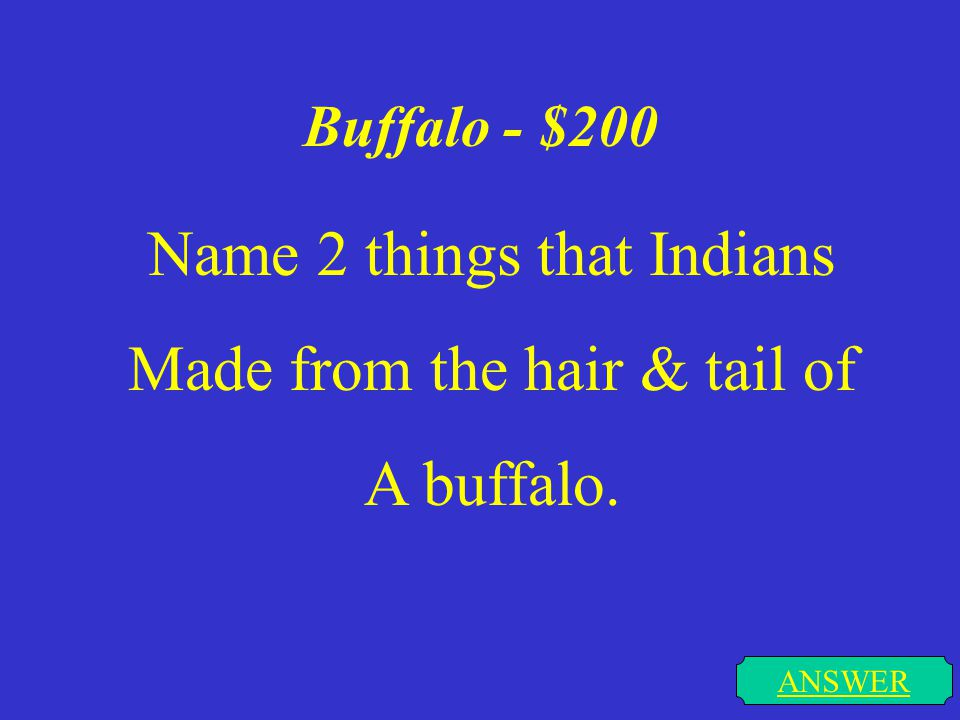 Buffalo - $100 ANSWER Name one thing that the Indians Made from the sinew of a buffalo.