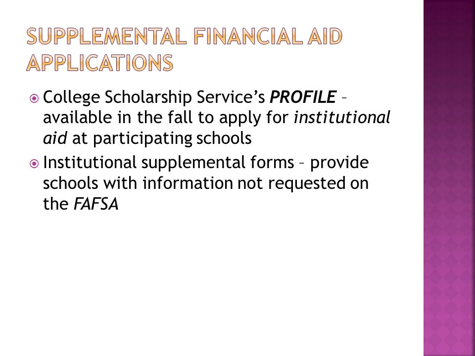  College Scholarship Service's PROFILE – available in the fall to apply for institutional aid at participating schools  Institutional supplemental forms – provide schools with information not requested on the FAFSA