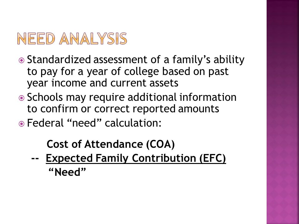  Standardized assessment of a family's ability to pay for a year of college based on past year income and current assets  Schools may require additional information to confirm or correct reported amounts  Federal need calculation: Cost of Attendance (COA) -- Expected Family Contribution (EFC) Need