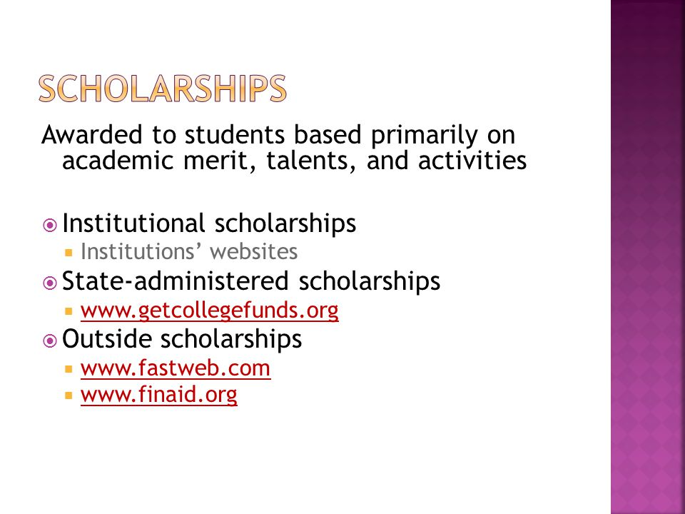 Awarded to students based primarily on academic merit, talents, and activities  Institutional scholarships  Institutions' websites  State-administered scholarships  www.getcollegefunds.org  Outside scholarships  www.fastweb.com  www.finaid.org