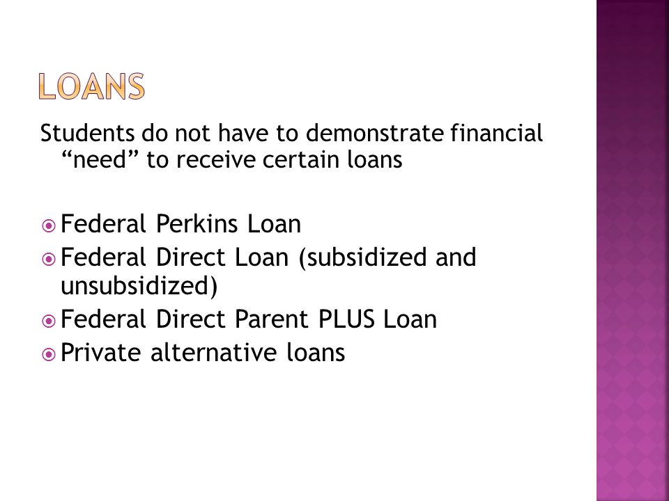 Students do not have to demonstrate financial need to receive certain loans  Federal Perkins Loan  Federal Direct Loan (subsidized and unsubsidized)  Federal Direct Parent PLUS Loan  Private alternative loans