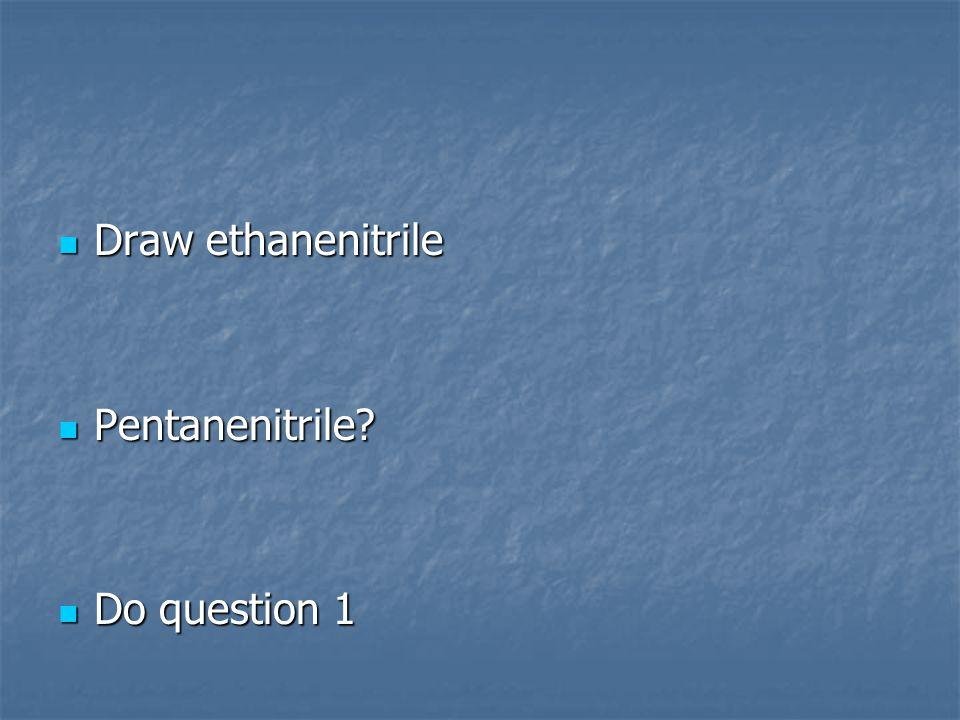 Draw ethanenitrile Draw ethanenitrile Pentanenitrile Pentanenitrile Do question 1 Do question 1
