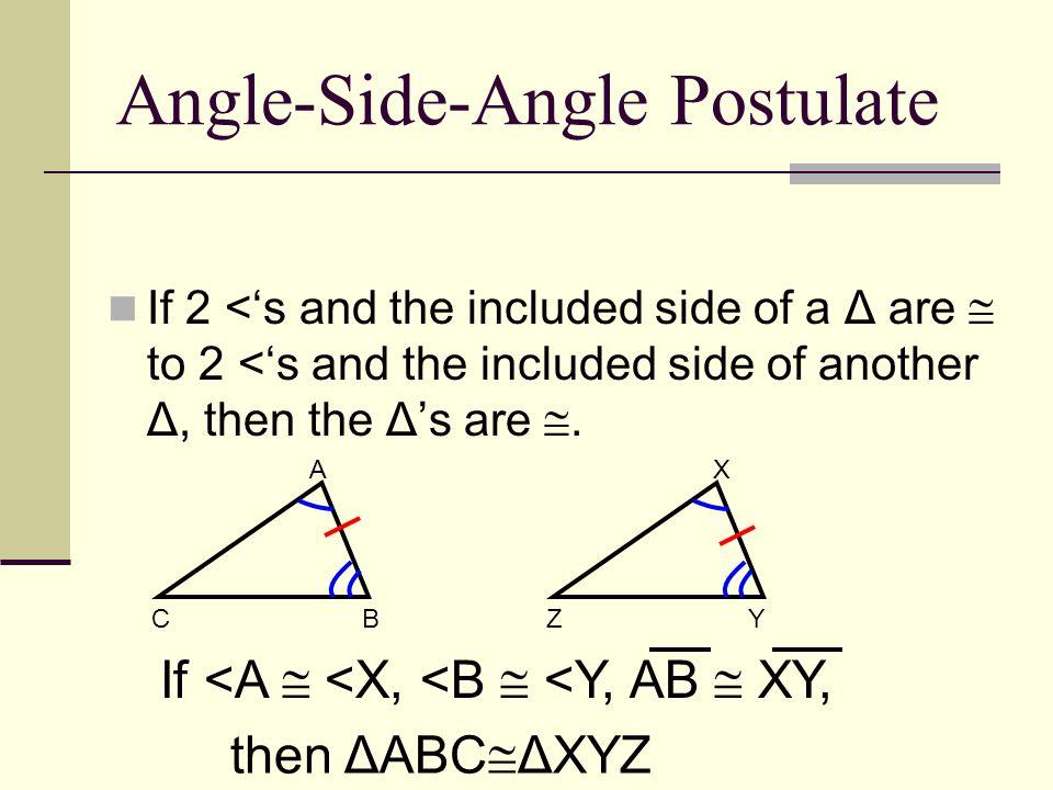 Angle-Side-Angle Postulate If 2 <'s and the included side of a Δ are  to 2 <'s and the included side of another Δ, then the Δ's are . A BC X YZ If <