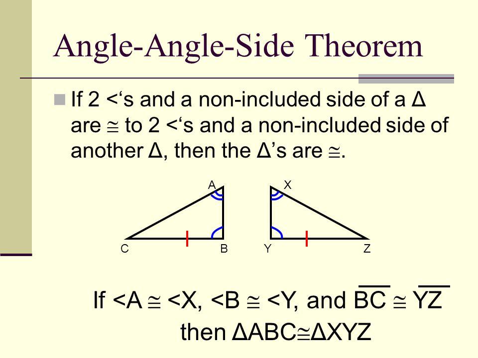 Angle-Angle-Side Theorem If 2 <'s and a non-included side of a Δ are  to 2 <'s and a non-included side of another Δ, then the Δ's are . If <A  <X,