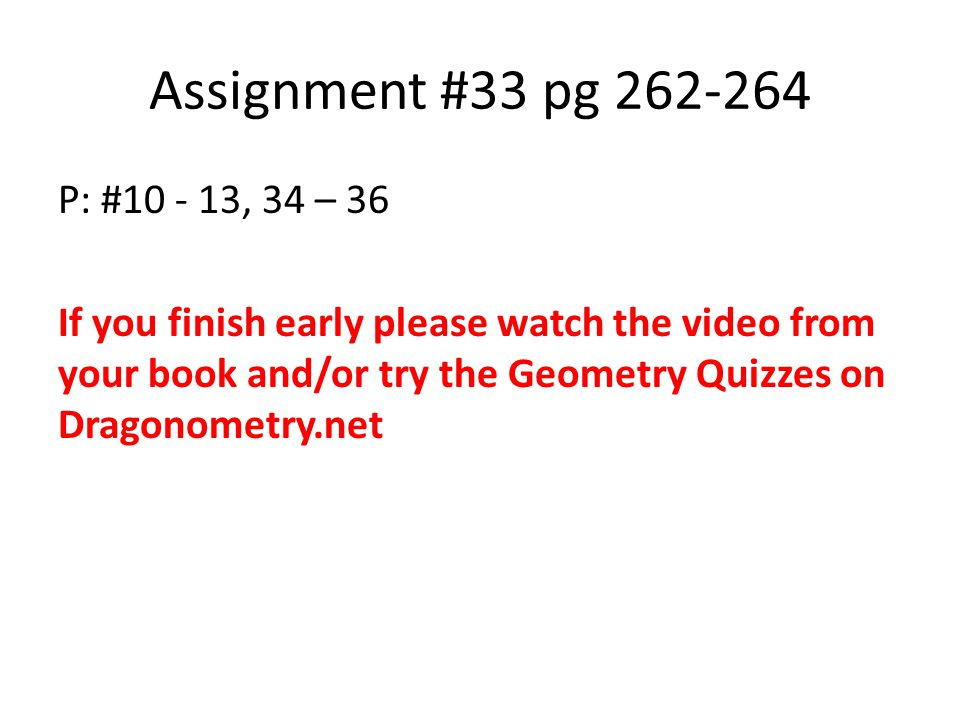 Assignment #33 pg 262-264 P: #10 - 13, 34 – 36 If you finish early please watch the video from your book and/or try the Geometry Quizzes on Dragonometry.net