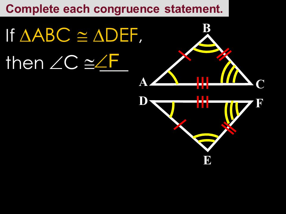 Complete each congruence statement. C A E D B F If  ABC   DEF, then  A  ___ DD