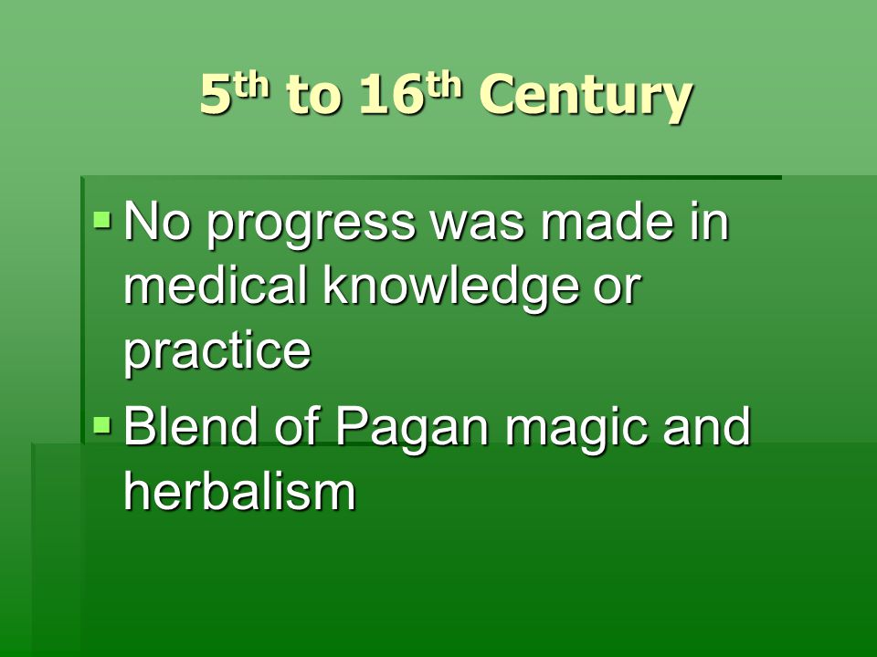 5 th to 16 th Century  No progress was made in medical knowledge or practice  Blend of Pagan magic and herbalism