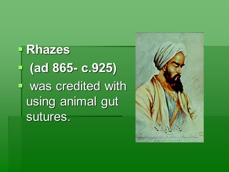  Rhazes  (ad 865- c.925)  was credited with using animal gut sutures.