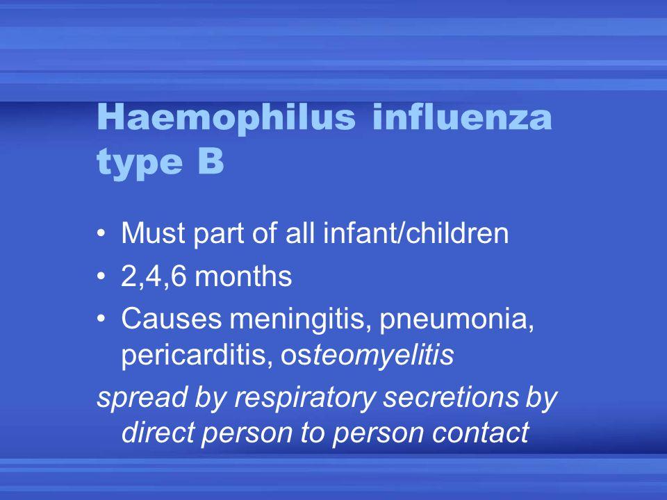 Haemophilus influenza type B Must part of all infant/children 2,4,6 months Causes meningitis, pneumonia, pericarditis, osteomyelitis spread by respira