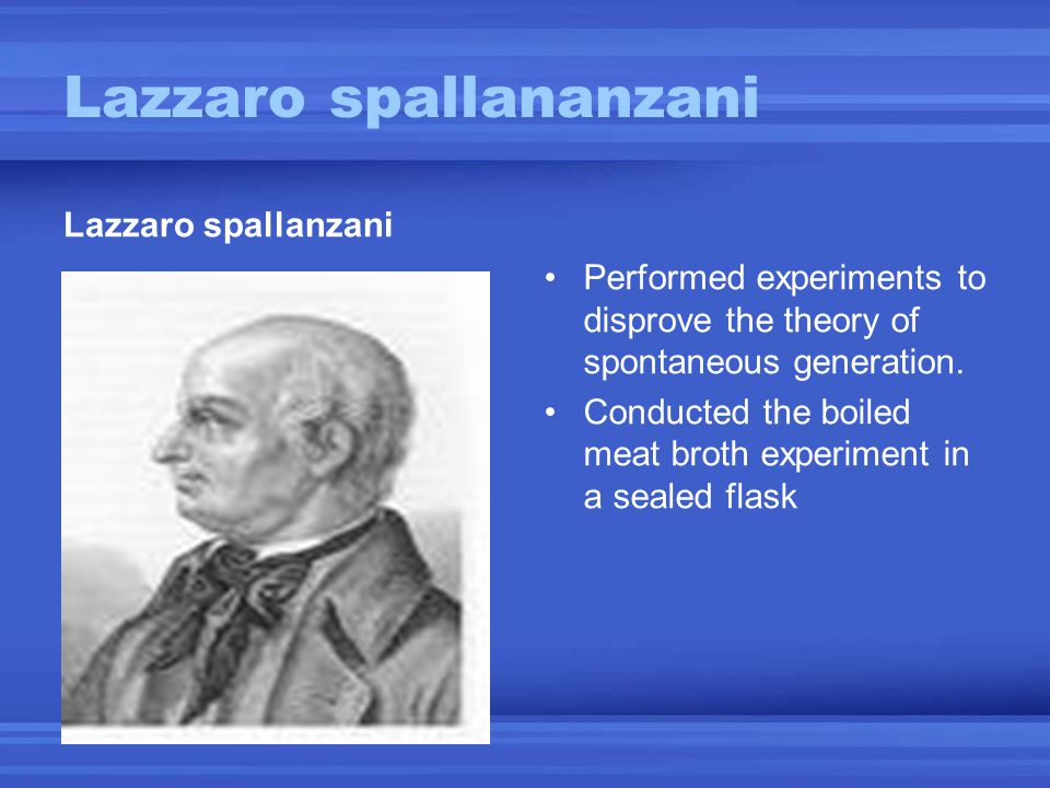 Lazzaro spallananzani Lazzaro spallanzani Performed experiments to disprove the theory of spontaneous generation. Conducted the boiled meat broth expe
