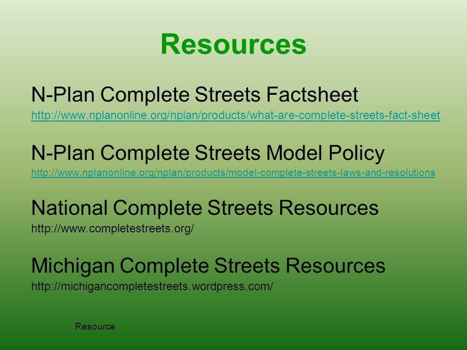 Resources N-Plan Complete Streets Factsheet http://www.nplanonline.org/nplan/products/what-are-complete-streets-fact-sheet N-Plan Complete Streets Model Policy http://www.nplanonline.org/nplan/products/model-complete-streets-laws-and-resolutions National Complete Streets Resources http://www.completestreets.org/ Michigan Complete Streets Resources http://michigancompletestreets.wordpress.com/ Resource