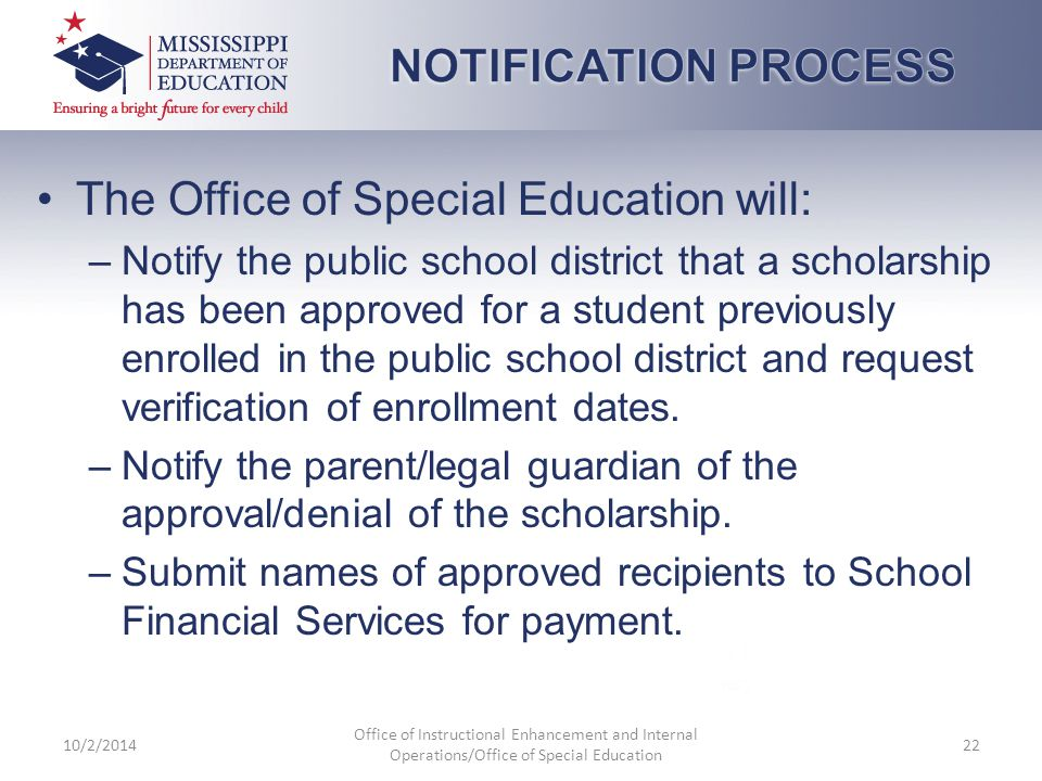 The Office of Special Education will: –Notify the public school district that a scholarship has been approved for a student previously enrolled in the public school district and request verification of enrollment dates.