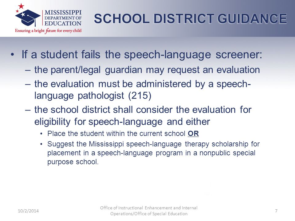 If a student fails the speech-language screener: –the parent/legal guardian may request an evaluation –the evaluation must be administered by a speech- language pathologist (215) –the school district shall consider the evaluation for eligibility for speech-language and either Place the student within the current school OR Suggest the Mississippi speech-language therapy scholarship for placement in a speech-language program in a nonpublic special purpose school.