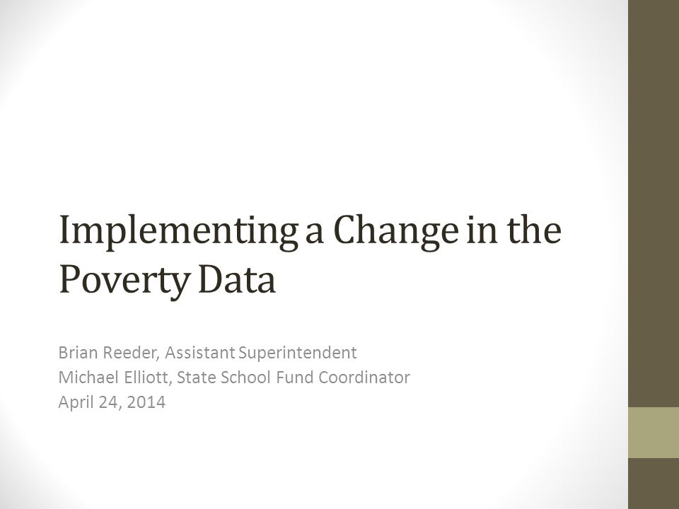 Implementing a Change in the Poverty Data Brian Reeder, Assistant Superintendent Michael Elliott, State School Fund Coordinator April 24, 2014